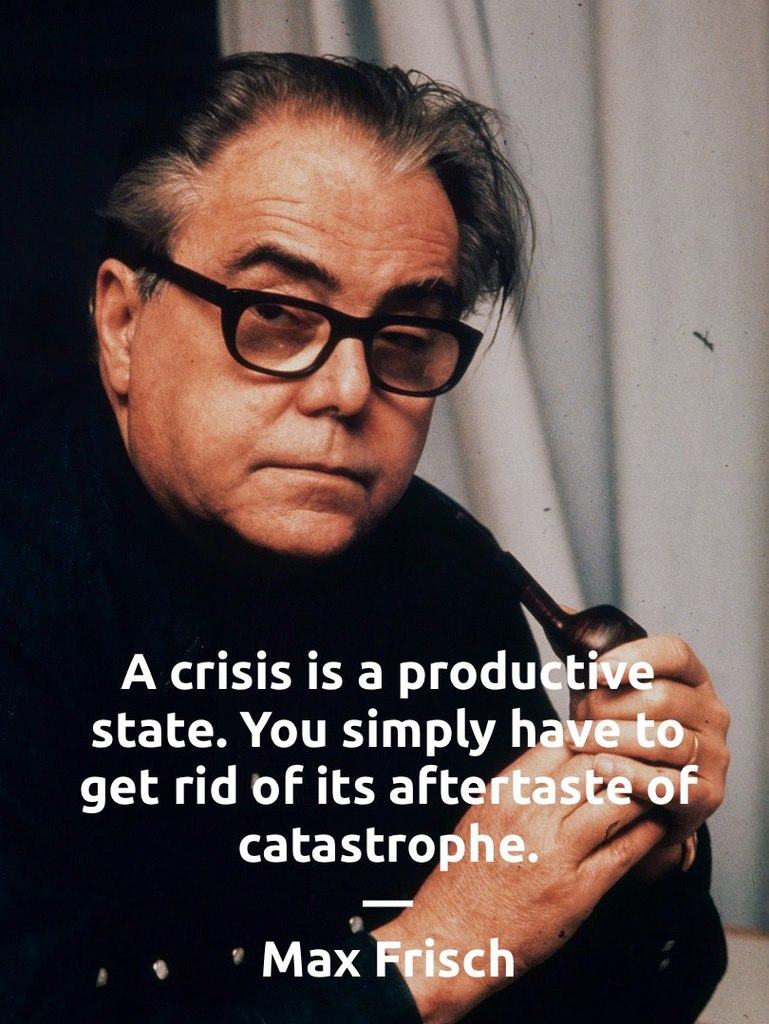 A crisis is a productive state. You simply have to get rid of its aftertaste of catastrophe.
